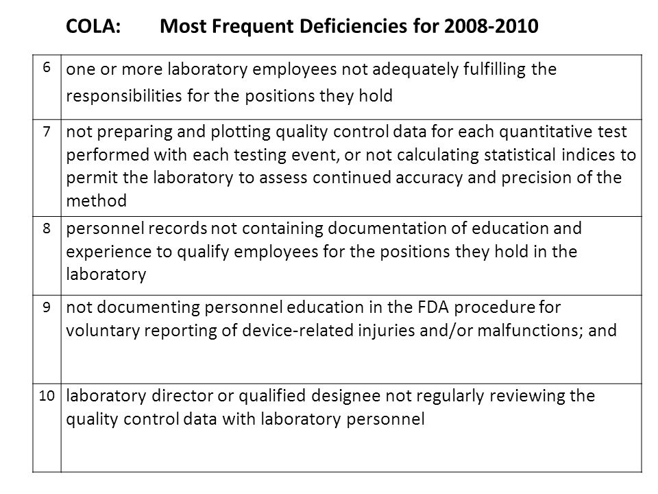 COLA: Most Frequent Deficiencies for 2008-2010 6 one or more laboratory employees not adequately fulfilling the responsibilities for the positions they hold 7 not preparing and plotting quality control data for each quantitative test performed with each testing event, or not calculating statistical indices to permit the laboratory to assess continued accuracy and precision of the method 8 personnel records not containing documentation of education and experience to qualify employees for the positions they hold in the laboratory 9 not documenting personnel education in the FDA procedure for voluntary reporting of device-related injuries and/or malfunctions; and 10 laboratory director or qualified designee not regularly reviewing the quality control data with laboratory personnel