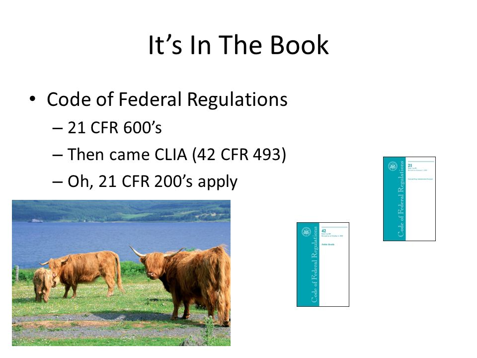 Its In The Book Code of Federal Regulations – 21 CFR 600s – Then came CLIA (42 CFR 493) – Oh, 21 CFR 200s apply