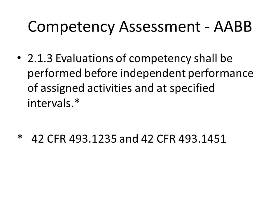 Competency Assessment - AABB 2.1.3 Evaluations of competency shall be performed before independent performance of assigned activities and at specified intervals.* * 42 CFR 493.1235 and 42 CFR 493.1451