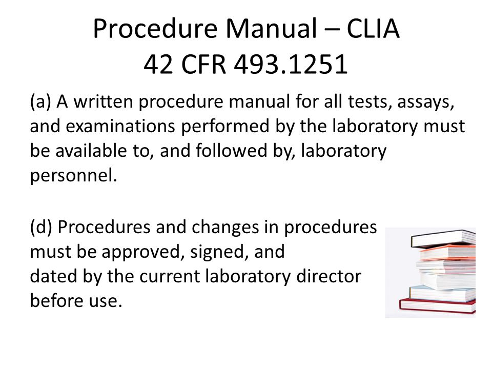 Procedure Manual – CLIA 42 CFR 493.1251 (a) A written procedure manual for all tests, assays, and examinations performed by the laboratory must be available to, and followed by, laboratory personnel.