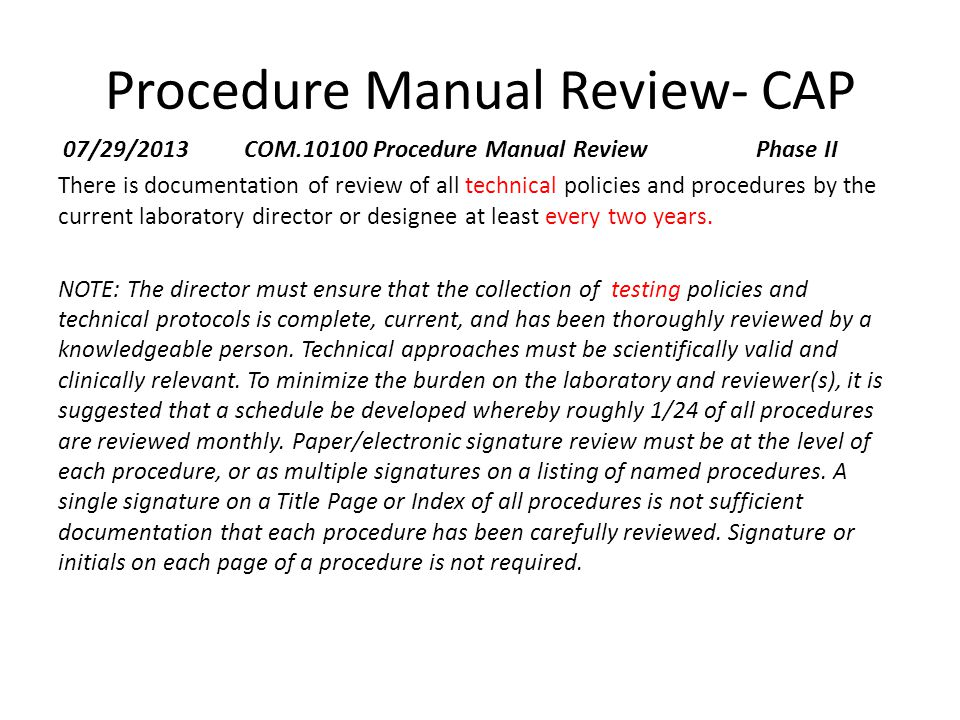 Procedure Manual Review- CAP 07/29/2013 COM.10100 Procedure Manual Review Phase II There is documentation of review of all technical policies and procedures by the current laboratory director or designee at least every two years.