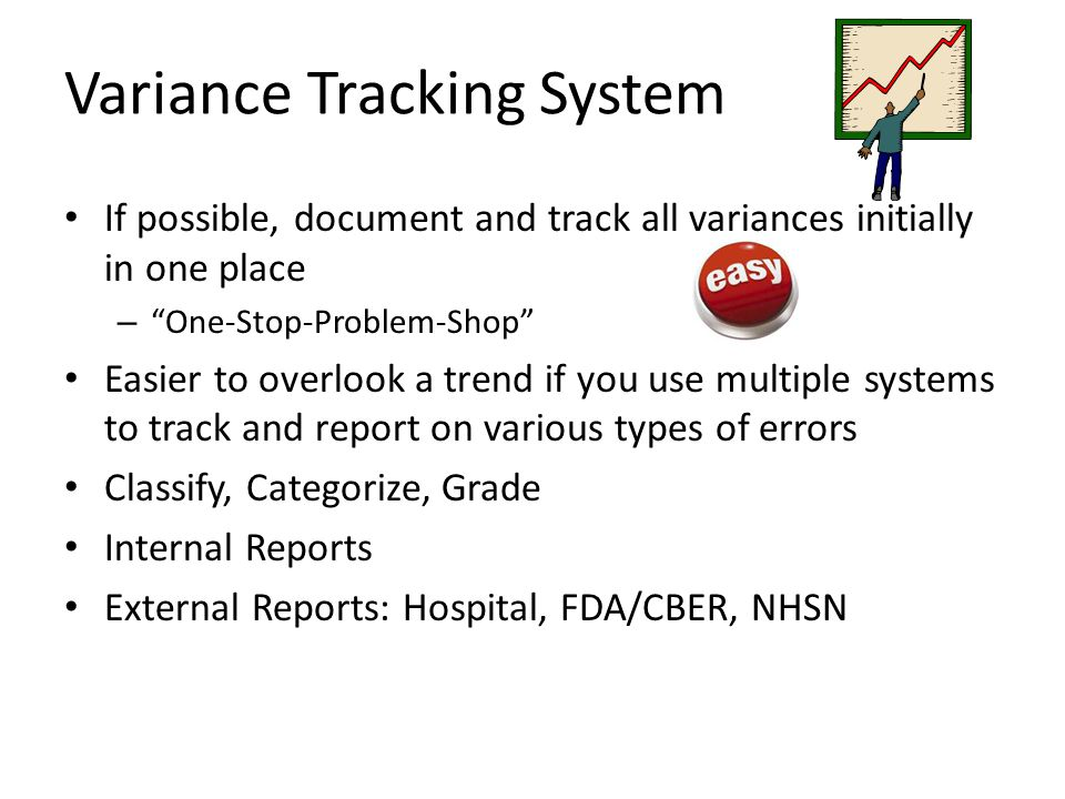 Variance Tracking System If possible, document and track all variances initially in one place – One-Stop-Problem-Shop Easier to overlook a trend if you use multiple systems to track and report on various types of errors Classify, Categorize, Grade Internal Reports External Reports: Hospital, FDA/CBER, NHSN