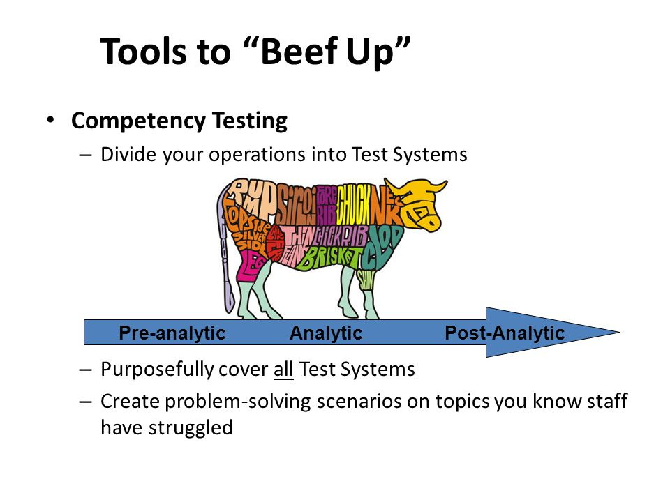 Competency Testing – Divide your operations into Test Systems – Purposefully cover all Test Systems – Create problem-solving scenarios on topics you know staff have struggled Tools to Beef Up Pre-analytic Analytic Post-Analytic