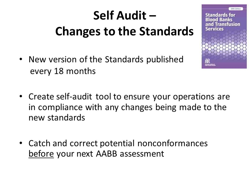 Self Audit – Changes to the Standards New version of the Standards published every 18 months Create self-audit tool to ensure your operations are in compliance with any changes being made to the new standards Catch and correct potential nonconformances before your next AABB assessment