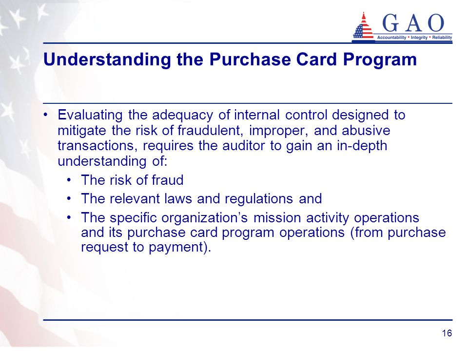 16 Understanding the Purchase Card Program Evaluating the adequacy of internal control designed to mitigate the risk of fraudulent, improper, and abus