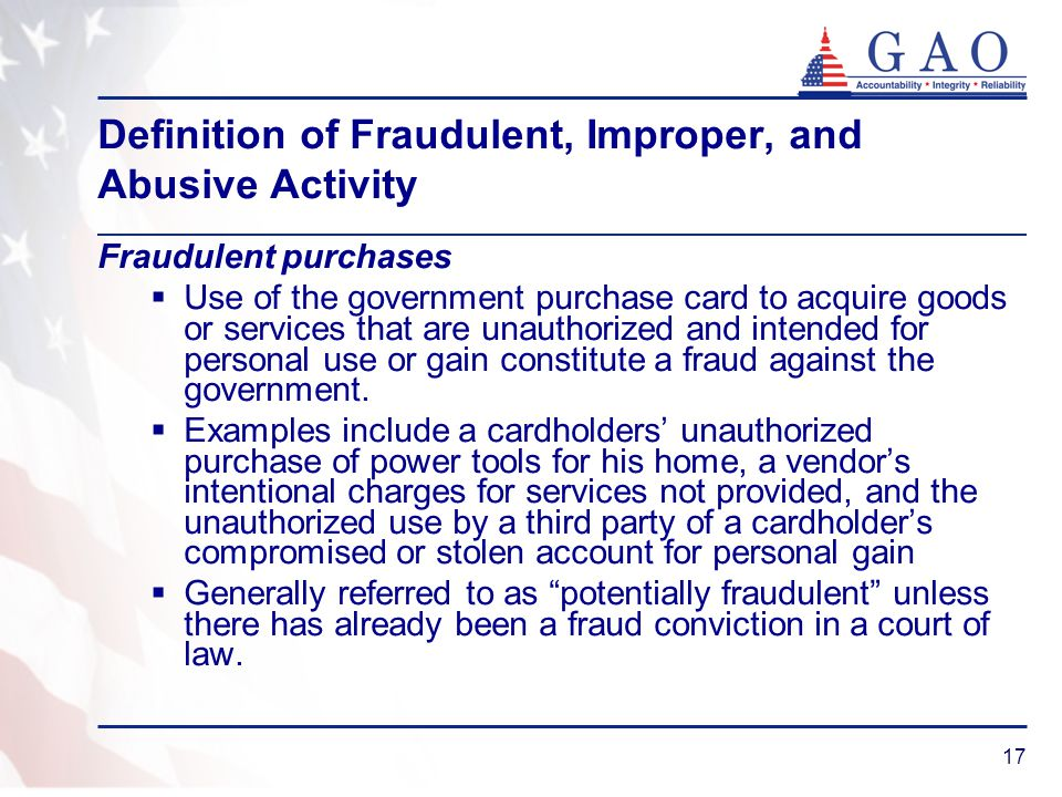 17 Definition of Fraudulent, Improper, and Abusive Activity Fraudulent purchases Use of the government purchase card to acquire goods or services that