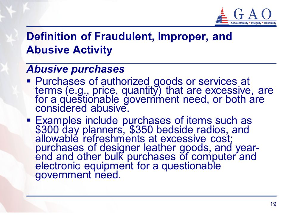 19 Definition of Fraudulent, Improper, and Abusive Activity Abusive purchases Purchases of authorized goods or services at terms (e.g., price, quantit