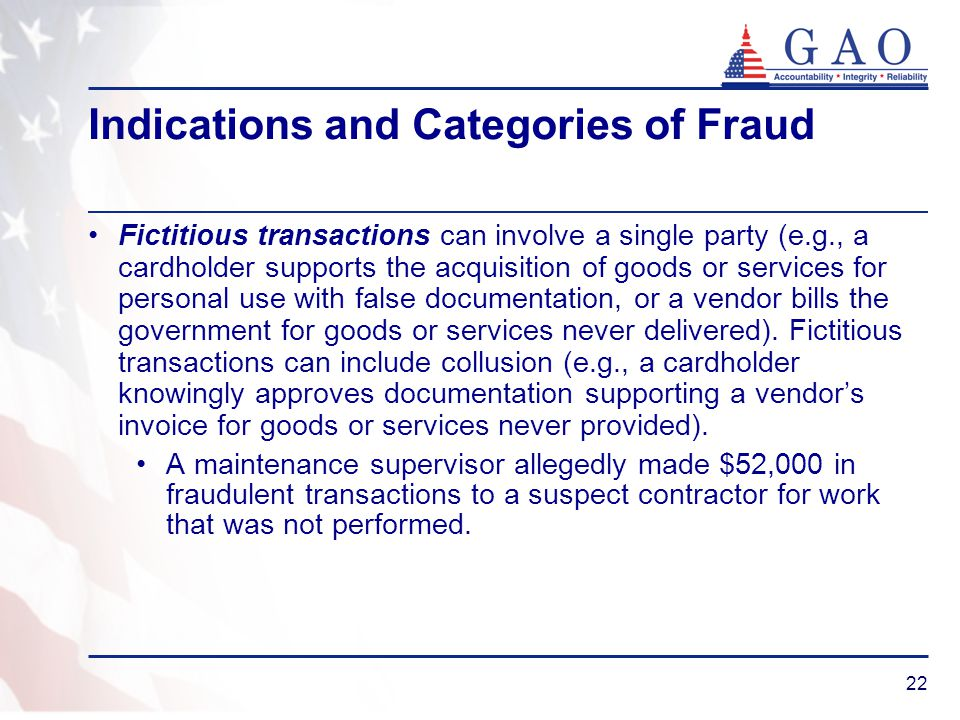 22 Indications and Categories of Fraud Fictitious transactions can involve a single party (e.g., a cardholder supports the acquisition of goods or ser