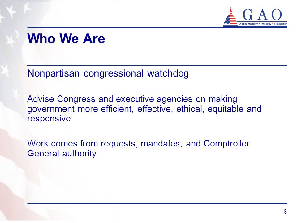 3 Who We Are Nonpartisan congressional watchdog Advise Congress and executive agencies on making government more efficient, effective, ethical, equita