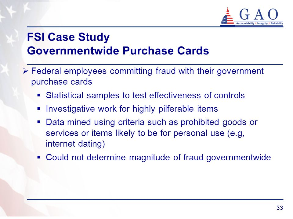 33 FSI Case Study Governmentwide Purchase Cards Federal employees committing fraud with their government purchase cards Statistical samples to test ef
