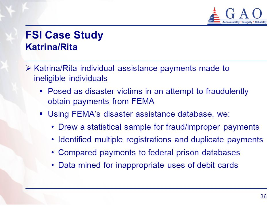 36 FSI Case Study Katrina/Rita Katrina/Rita individual assistance payments made to ineligible individuals Posed as disaster victims in an attempt to f