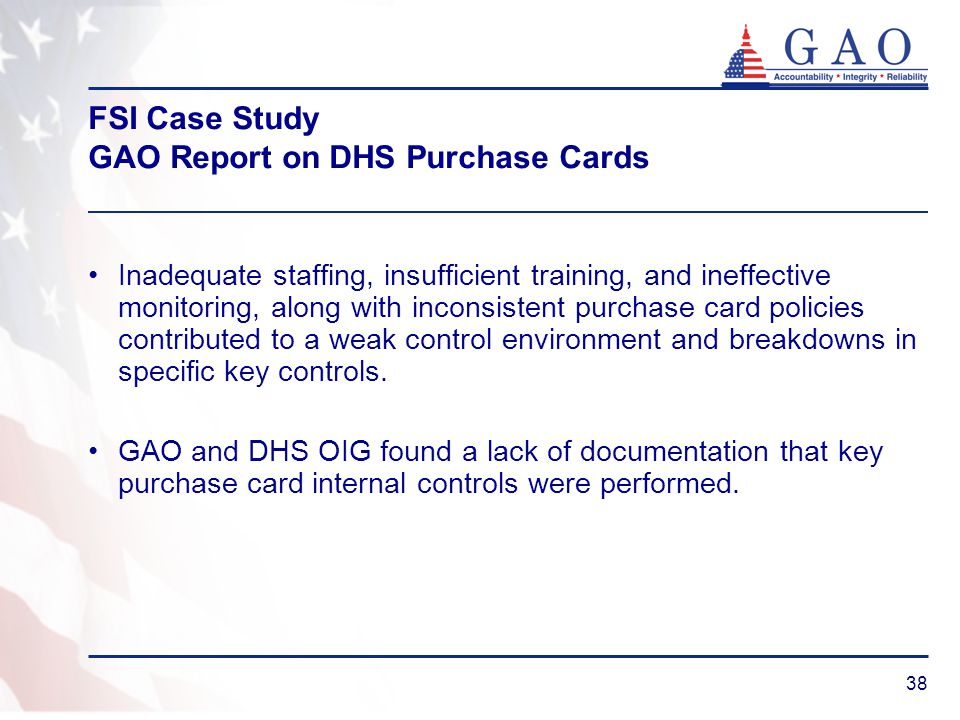 38 FSI Case Study GAO Report on DHS Purchase Cards Inadequate staffing, insufficient training, and ineffective monitoring, along with inconsistent pur