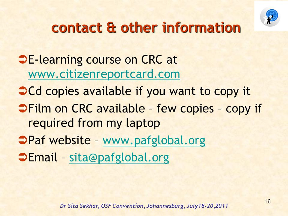 contact & other information contact & other information E-learning course on CRC at www.citizenreportcard.com www.citizenreportcard.com Cd copies available if you want to copy it Film on CRC available – few copies – copy if required from my laptop Paf website – www.pafglobal.orgwww.pafglobal.org Email – sita@pafglobal.orgsita@pafglobal.org Dr Sita Sekhar, OSF Convention, Johannesburg, July18-20,2011 16