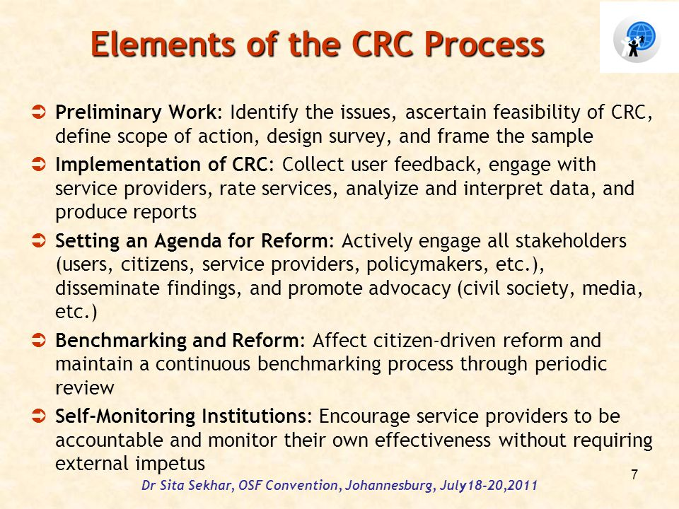 Elements of the CRC Process Preliminary Work: Identify the issues, ascertain feasibility of CRC, define scope of action, design survey, and frame the sample Implementation of CRC: Collect user feedback, engage with service providers, rate services, analyize and interpret data, and produce reports Setting an Agenda for Reform: Actively engage all stakeholders (users, citizens, service providers, policymakers, etc.), disseminate findings, and promote advocacy (civil society, media, etc.) Benchmarking and Reform: Affect citizen-driven reform and maintain a continuous benchmarking process through periodic review Self-Monitoring Institutions: Encourage service providers to be accountable and monitor their own effectiveness without requiring external impetus Dr Sita Sekhar, OSF Convention, Johannesburg, July18-20,2011 7