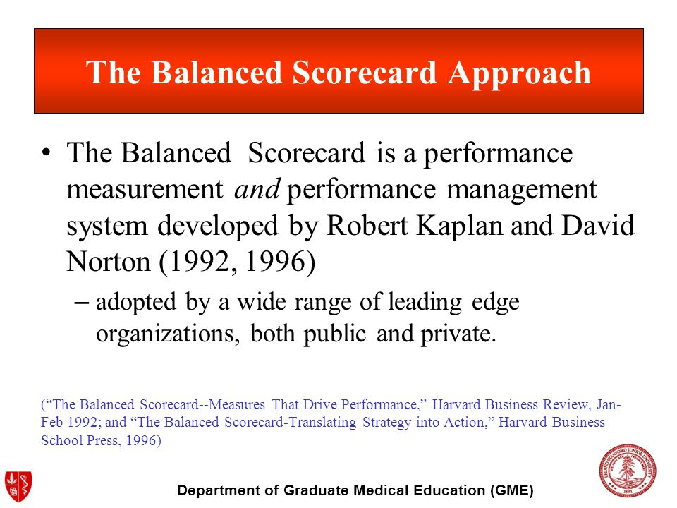 Department of Graduate Medical Education (GME) The Balanced Scorecard Approach The Balanced Scorecard is a performance measurement and performance management system developed by Robert Kaplan and David Norton (1992, 1996) – adopted by a wide range of leading edge organizations, both public and private.