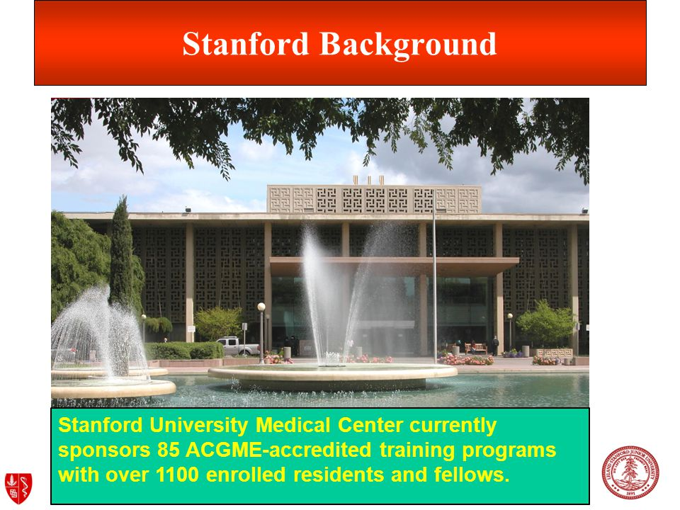 Department of Graduate Medical Education (GME) Stanford Background Stanford University Medical Center currently sponsors 85 ACGME-accredited training programs with over 1100 enrolled residents and fellows.