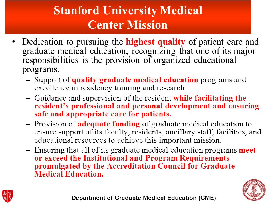 Department of Graduate Medical Education (GME) Stanford University Medical Center Mission Dedication to pursuing the highest quality of patient care a