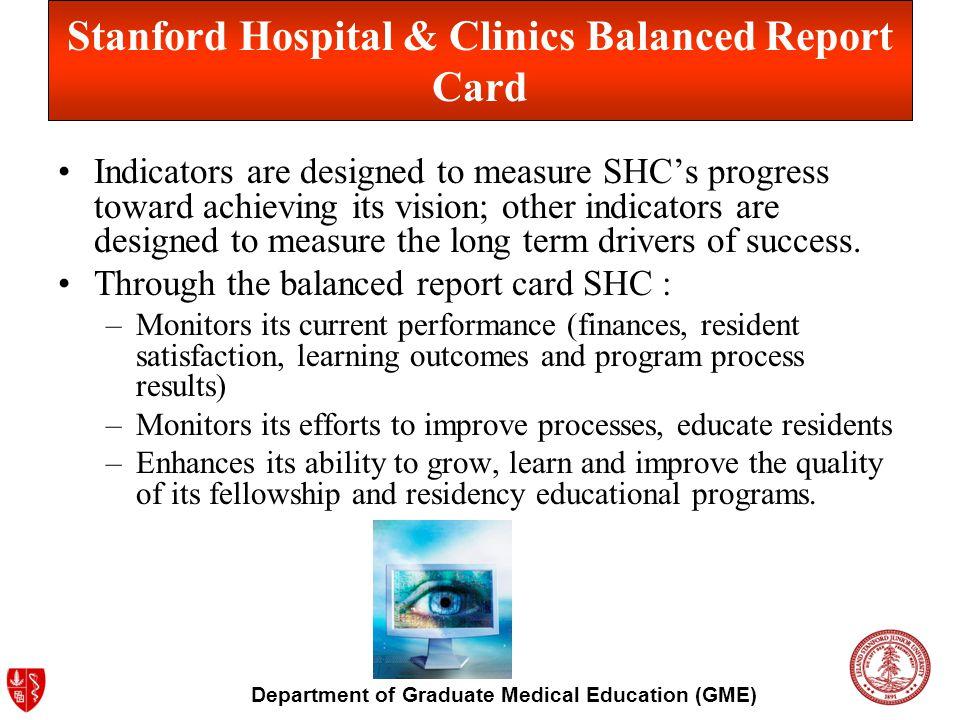 Department of Graduate Medical Education (GME) Stanford Hospital & Clinics Balanced Report Card Indicators are designed to measure SHCs progress towar