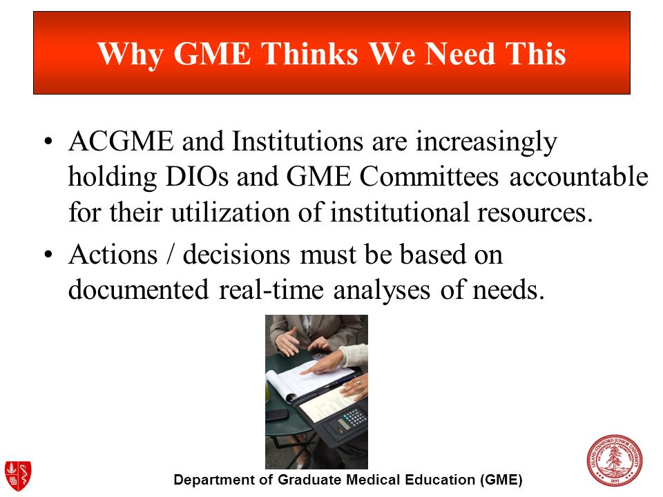 Department of Graduate Medical Education (GME) Why GME Thinks We Need This ACGME and Institutions are increasingly holding DIOs and GME Committees acc
