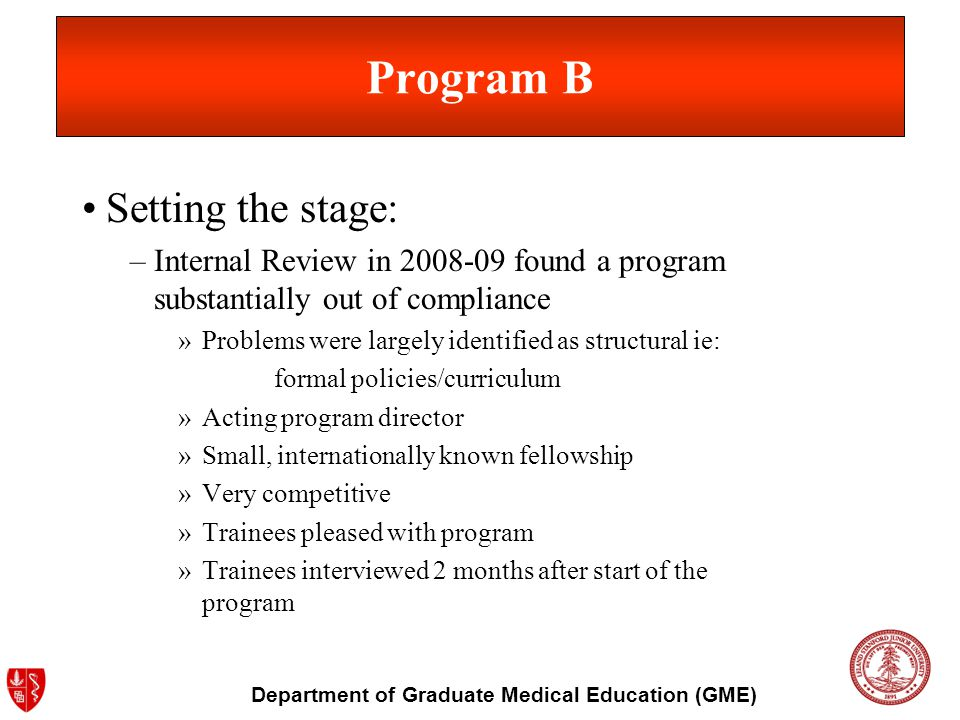 Department of Graduate Medical Education (GME) Program B Setting the stage: –Internal Review in 2008-09 found a program substantially out of compliance »Problems were largely identified as structural ie: formal policies/curriculum »Acting program director »Small, internationally known fellowship »Very competitive »Trainees pleased with program »Trainees interviewed 2 months after start of the program