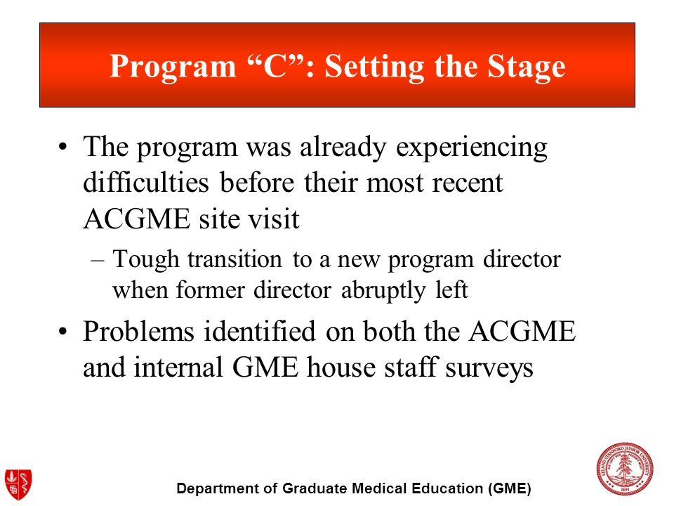 Department of Graduate Medical Education (GME) Program C: Setting the Stage The program was already experiencing difficulties before their most recent ACGME site visit –Tough transition to a new program director when former director abruptly left Problems identified on both the ACGME and internal GME house staff surveys
