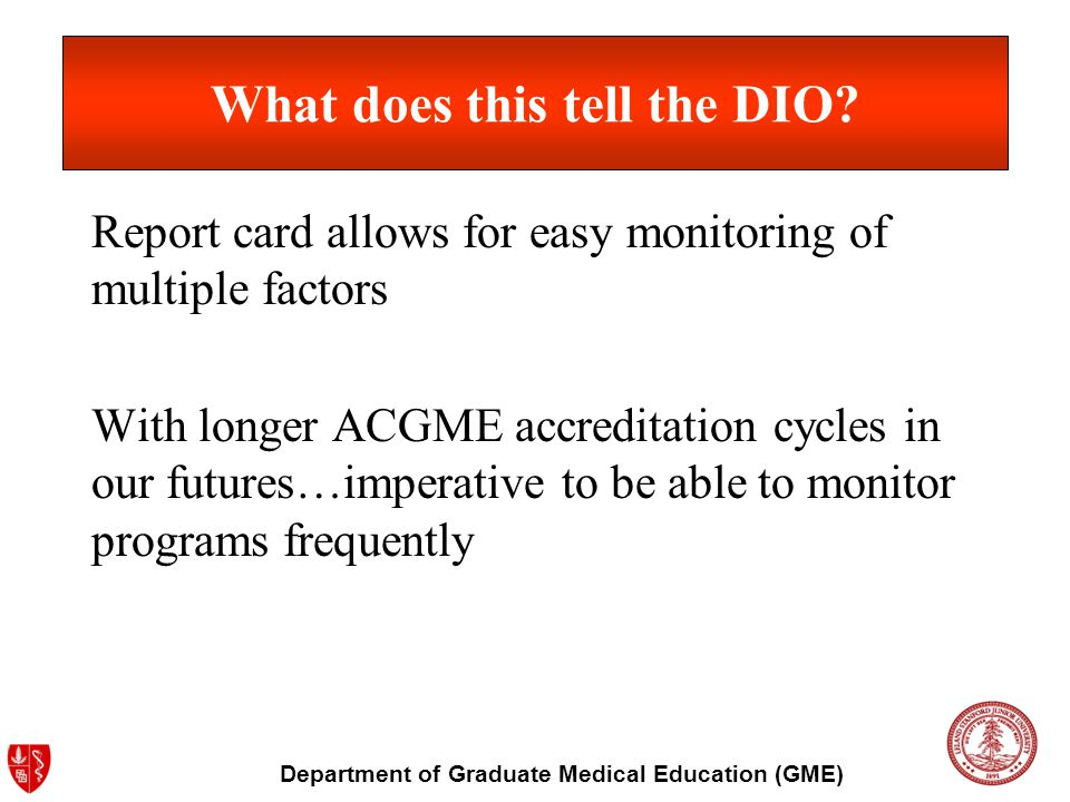 Department of Graduate Medical Education (GME) What does this tell the DIO? Report card allows for easy monitoring of multiple factors With longer ACG