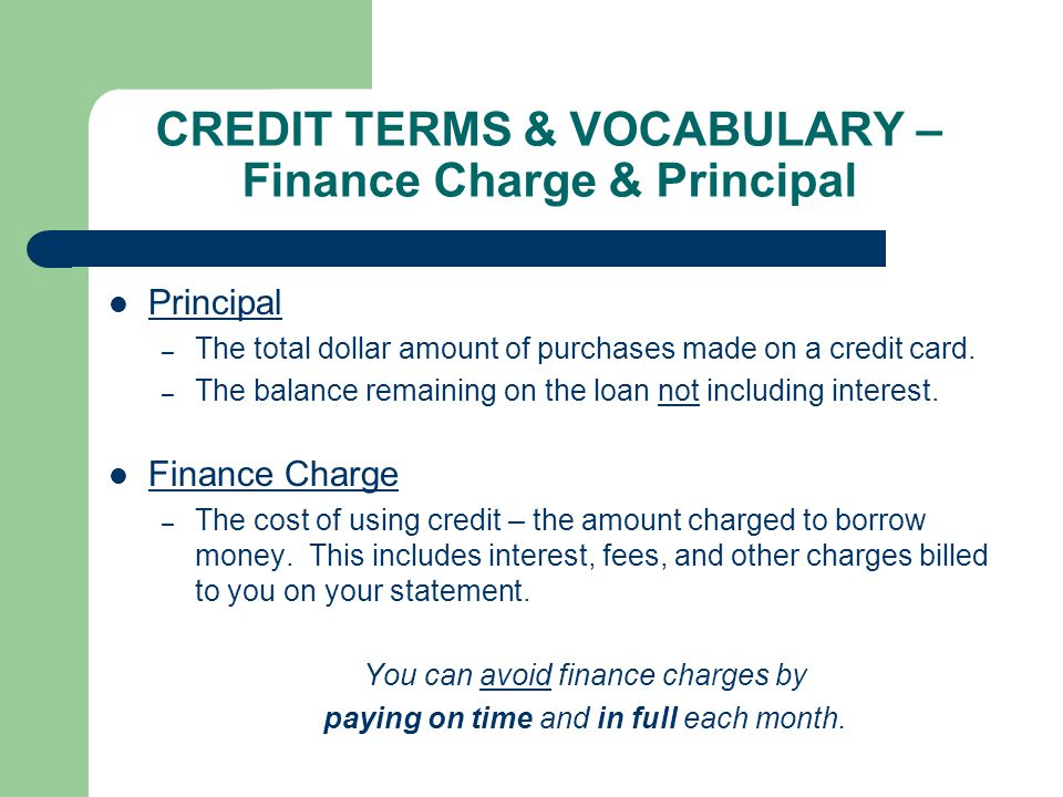 CREDIT TERMS & VOCABULARY – Finance Charge & Principal Principal – The total dollar amount of purchases made on a credit card.