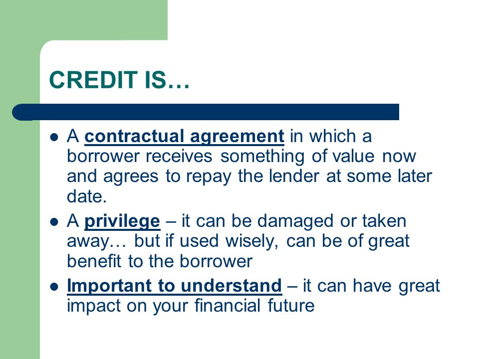 CREDIT IS… A contractual agreement in which a borrower receives something of value now and agrees to repay the lender at some later date.