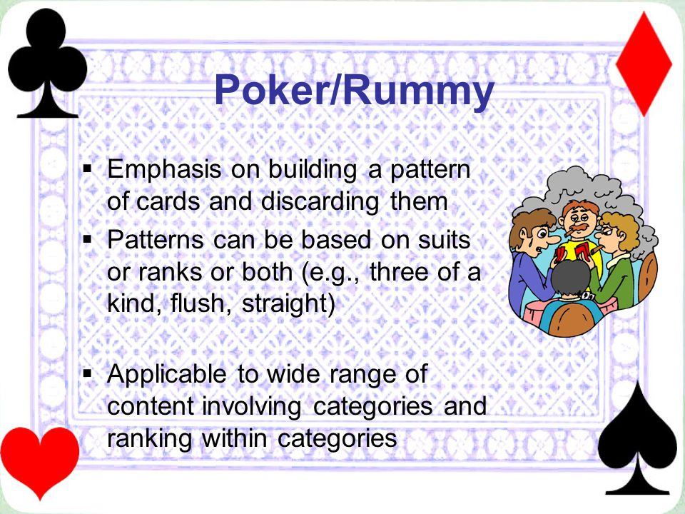 Poker/Rummy Emphasis on building a pattern of cards and discarding them Patterns can be based on suits or ranks or both (e.g., three of a kind, flush,