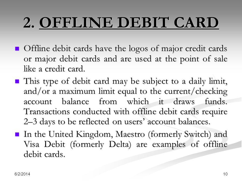 6/2/2014 10 2. OFFLINE DEBIT CARD Offline debit cards have the logos of major credit cards or major debit cards and are used at the point of sale like