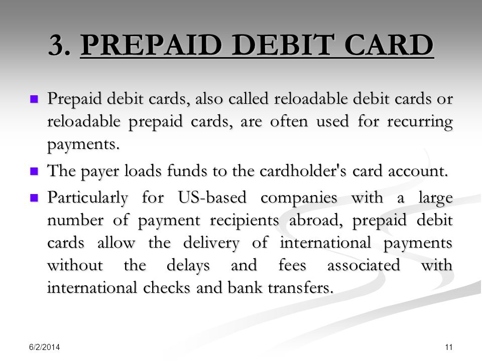 6/2/2014 11 3. PREPAID DEBIT CARD Prepaid debit cards, also called reloadable debit cards or reloadable prepaid cards, are often used for recurring pa