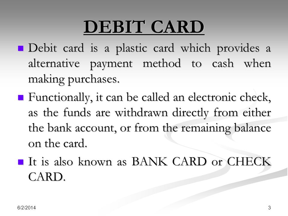 6/2/2014 3 DEBIT CARD Debit card is a plastic card which provides a alternative payment method to cash when making purchases.