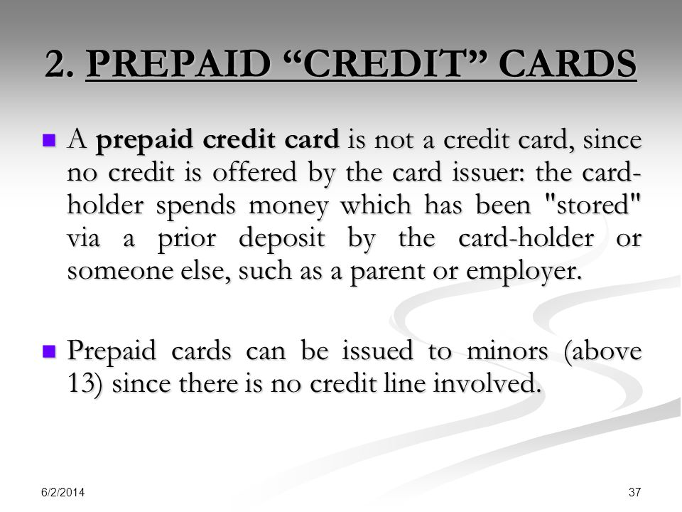 6/2/2014 37 2. PREPAID CREDIT CARDS A prepaid credit card is not a credit card, since no credit is offered by the card issuer: the card- holder spends
