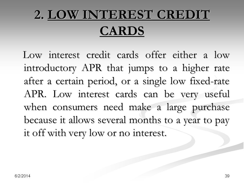 6/2/2014 39 2. LOW INTEREST CREDIT CARDS Low interest credit cards offer either a low introductory APR that jumps to a higher rate after a certain per