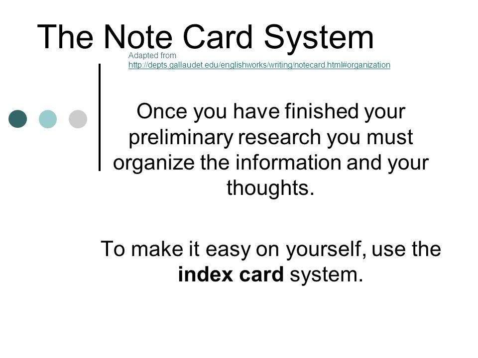 The Note Card System Once you have finished your preliminary research you must organize the information and your thoughts. To make it easy on yourself