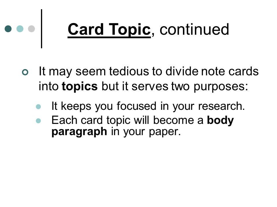 It may seem tedious to divide note cards into topics but it serves two purposes: It keeps you focused in your research. Each card topic will become a
