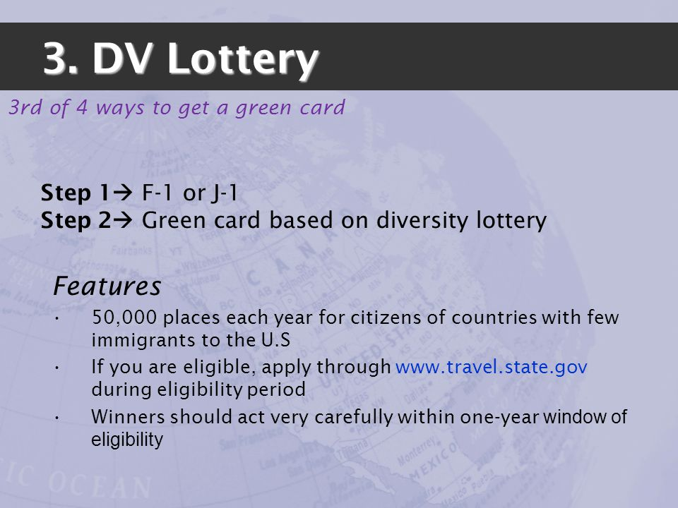Step 1 F-1 or J-1 Step 2 Green card based on diversity lottery Features 50,000 places each year for citizens of countries with few immigrants to the U.S If you are eligible, apply through www.travel.state.gov during eligibility period Winners should act very carefully within one-year window of eligibility 3.
