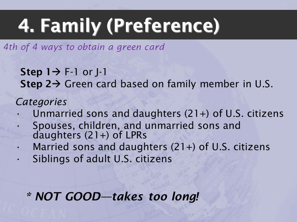 4th of 4 ways to obtain a green card 4. Family (Preference) Step 1 F-1 or J-1 Step 2 Green card based on family member in U.S. Categories Unmarried so