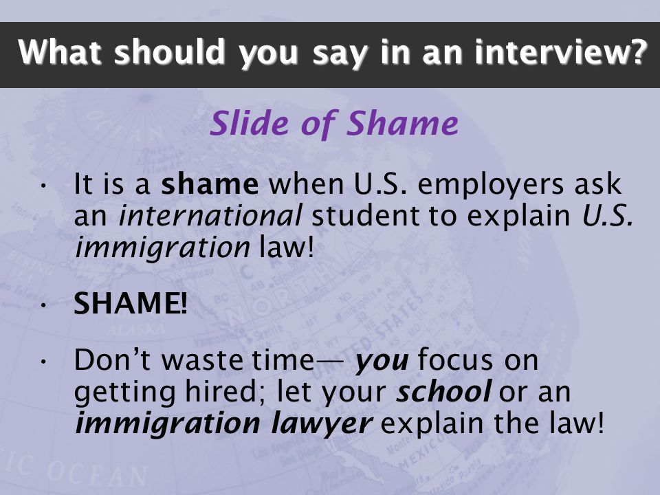 What should you say in an interview? Slide of Shame It is a shame when U.S. employers ask an international student to explain U.S. immigration law! SH