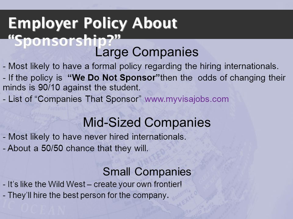 Employer Policy About Sponsorship? Large Companies - Most likely to have a formal policy regarding the hiring internationals. - If the policy is We Do