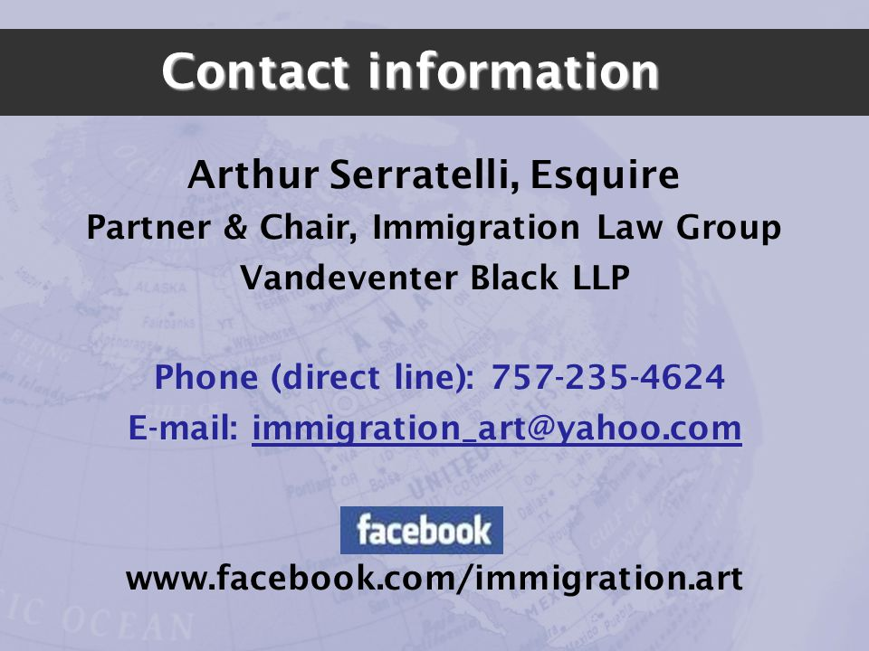 Contact information Arthur Serratelli, Esquire Partner & Chair, Immigration Law Group Vandeventer Black LLP Phone (direct line): 757-235-4624 E-mail: