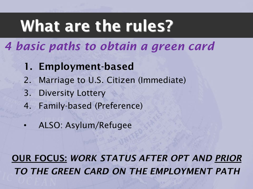 1.Employment-based 2.Marriage to U.S. Citizen (Immediate) 3.Diversity Lottery 4.Family-based (Preference) ALSO: Asylum/Refugee 4 basic paths to obtain