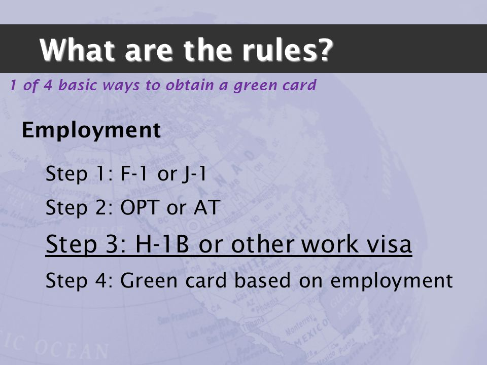 Employment Step 1: F-1 or J-1 Step 2: OPT or AT Step 3: H-1B or other work visa Step 4: Green card based on employment 1 of 4 basic ways to obtain a green card What are the rules