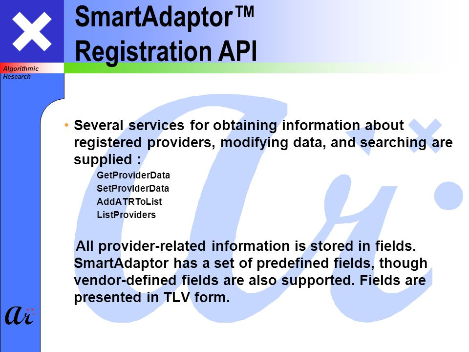 Algorithmic Research SmartAdaptor Registration API Several services for obtaining information about registered providers, modifying data, and searching are supplied : GetProviderData SetProviderData AddATRToList ListProviders All provider-related information is stored in fields.