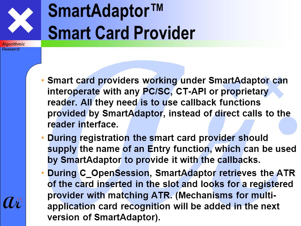 Algorithmic Research SmartAdaptor Smart Card Provider Smart card providers working under SmartAdaptor can interoperate with any PC/SC, CT-API or proprietary reader.