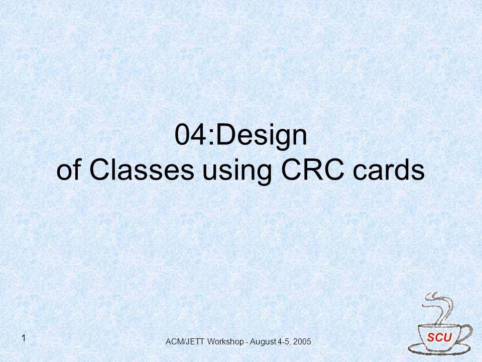 ACM/JETT Workshop - August 4-5, 2005 1 04:Design of Classes using CRC cards