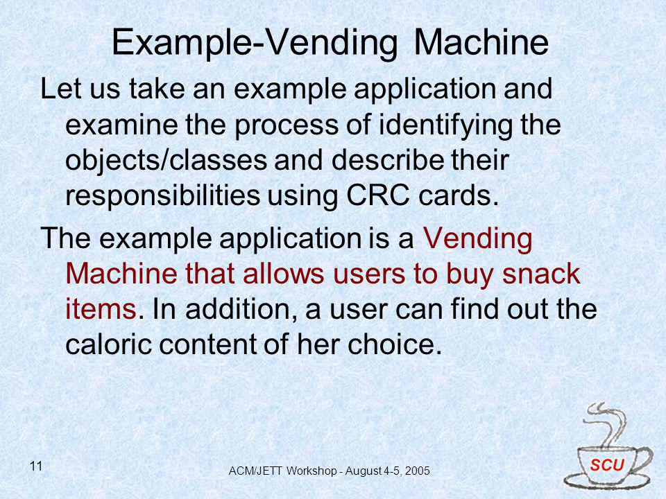 ACM/JETT Workshop - August 4-5, 2005 11 Example-Vending Machine Let us take an example application and examine the process of identifying the objects/classes and describe their responsibilities using CRC cards.