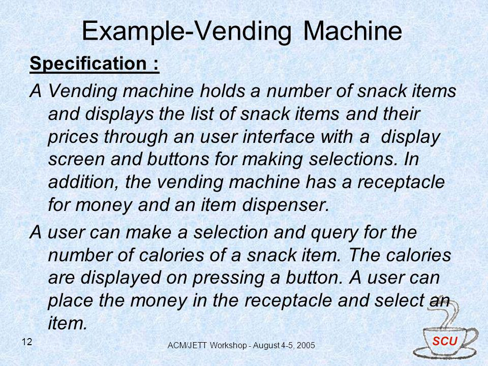 ACM/JETT Workshop - August 4-5, 2005 12 Example-Vending Machine Specification : A Vending machine holds a number of snack items and displays the list of snack items and their prices through an user interface with a display screen and buttons for making selections.