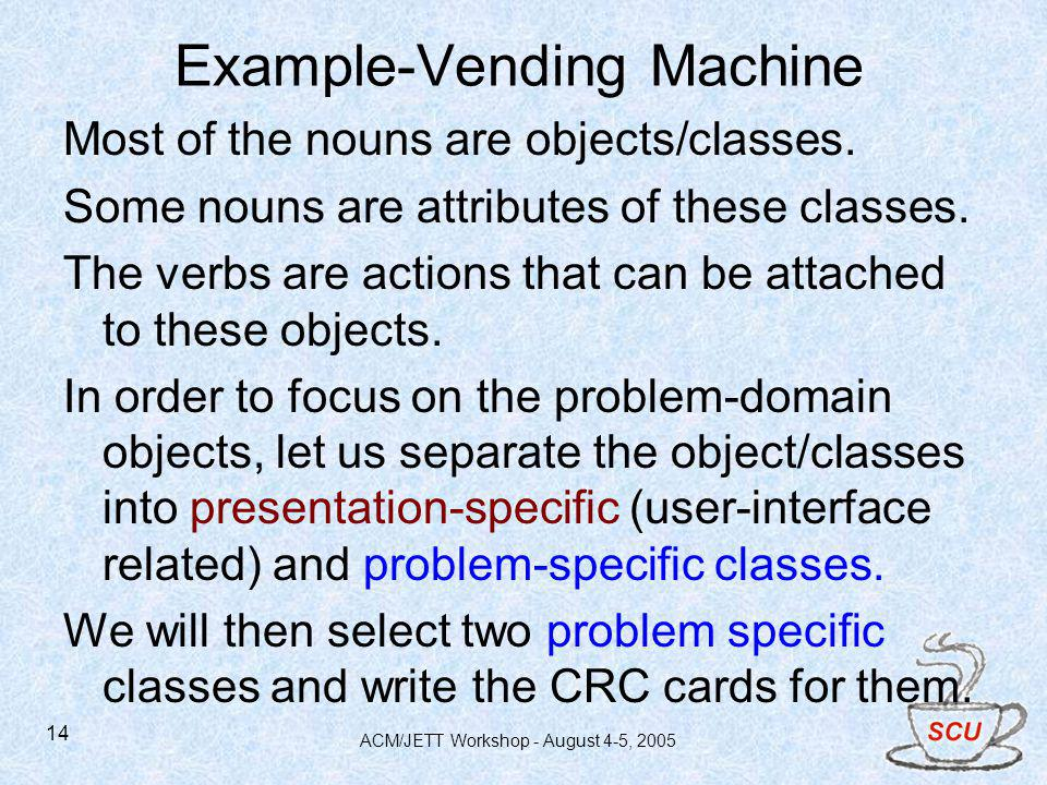 ACM/JETT Workshop - August 4-5, 2005 14 Example-Vending Machine Most of the nouns are objects/classes.