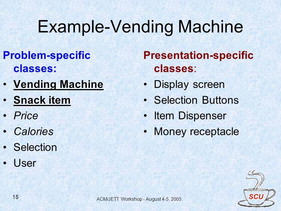 ACM/JETT Workshop - August 4-5, 2005 15 Example-Vending Machine Problem-specific classes: Vending MachineVending Machine Snack itemSnack item Price Ca
